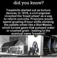 Climbing, Memes, and Treadmill: did you know?  Treadmills started out as torture  devices. In 1818, a civil engineer  invented the 'tread-wheel' as a way  to reform convicts. Prisoners would  spend grueling 8-hour shifts climbing  the paddle wheel like a StairMaster,  which turned gears that pumped water  or crushed grain leading to the  eventual name treadmill.  R DIDYOUKNOWFACTs.coM  PHOTO: GETTYILLENNONO01 Still think it's a torture device TBH 🙈🙉🙊 interesting treadmill workout ➡📱Download our free App: [LINK IN BIO]