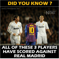 Football, Memes, and Real Madrid: DID YOU KNOW?  TROLL FOOTBALL EU  NEMO  MESSI  bwin  bwin  unicef  ALL OF THESE 3 PLAYERS  HAVE SCORED AGAINST  REAL MADRID Hahah so true Via: Troll Football EU