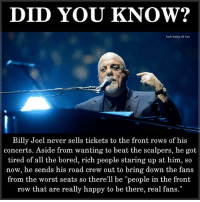 """Bored, Memes, and The Worst: DID YOU KNOW?  Truth Inside Of You  Billy Joel never sells tickets to the front rows of his  concerts. Aside from wanting to beat the scalpers, he got  tired of all the bored, rich people staring up at him, so  now, he sends his road crew out to bring down the fans  from the worst seats so there'll be """"people in the front  row that are really happy to be there, real fans."""" DidYouKnow"""