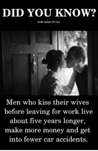 Memes, Money, and Work: DID YOU KNOW?  Truth Inside Of You  Men who kiss their wives  before leaving for work live  about five years longer  make more money and get  into fewer car accidents. Kissing your wife reminds you that there will be someone waiting for you to come back. <3
