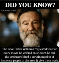 RobinWilliams: DID YOU KNOW?  Truth Inside Of You  The actor Robin Williams requested that for  every movie he worked on or event he did  the producers hired a certain number of  homeless people in the area & give them work RobinWilliams