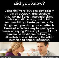 It's science. 💁‍♀️  Want more Did You Know(s)? ➡📱 Download our free App: https://itunes.apple.com/us/app/did-you-know-blog/id1136268619: did you know?  Using the word but can completely  ruin an apology. Studies show  that making it clear you understand  what you did wrong, taking full  responsibility, offering a plan to fix  things, and promising to do better is  the most effective way to apologize-  however, saying 'l'm sorry l  BUT  can sound so defensive that you  ultimately end up blaming the other  person and appear insincere.  PHOTO: STOCK  DIDYOUKNOWFACTS.COM It's science. 💁‍♀️  Want more Did You Know(s)? ➡📱 Download our free App: https://itunes.apple.com/us/app/did-you-know-blog/id1136268619
