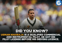 Memes, Australian, and Aviation: DID YOU KNOW?  USMAN KHAWAJA IS A QUALIFIED COMMERCIAL  AND INSTRUMENTAL PILOT. HE GOT HIS  PILOT LICENSE BEFORE HIS DRIVING LICENCE. Australian batsman Usman Khawaja completed his degree in Aviation from the University of NSW before his Test debut.