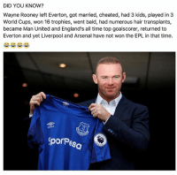 Arsenal, Everton, and Memes: DID YOU KNOW?  Wayne Rooney left Everton, got married, cheated, had 3 kids, played in 3  World Cups, won 16 trophies, went bald, had numerous hair transplants,  became Man United and England's all time top goalscorer, returned to  Everton and yet Liverpool and Arsenal have not won the EPL in that time.  umbro  porPes 😅