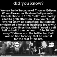 "Alexander Graham Bell, Amazon, and Apple: did you know?  We say 'hello' because of Thomas Edison.  When Alexander Graham Bell patented  the telephone in 1876, 'hello' was mostly  used to grab attention (""Hey, you!'). Bell  favored 'ahoy' as a greeting, but Edison  envisioned phones as business tools with  always-open lines that didn't ""need a call  bell as Hello! can be heard 10 to 20 feet  away."" Edison won the battle, but Bell  was so tied to 'ahoy' that he used it  for the rest of his life.  hello!  Ahoy  PHOTO: AP/GETTY  DIDYOUKNOWFACTS.COM AHOY! 👋🏼 hello ahoy interesting telephone 📢 Share the knowledge! Tag your friends in the comments. ➖➖➖➖➖➖➖➖➖➖➖ Want more Did You Know(s)? ➡📓 Buy our book on Amazon: [LINK IN BIO] ➡📱 Download our App: http:-apple.co-2i9iX0u ➡📩 Get daily text message alerts: http:-Fact-Snacks.com ➡📩 Free email newsletter: http:-DidYouKnowFacts.com-Sign-Up- ➖➖➖➖➖➖➖➖➖➖➖ We post different content across our channels. Follow us so you don't miss out! 📍http:-facebook.com-didyouknowblog 📍http:-twitter.com-didyouknowfacts ➖➖➖➖➖➖➖➖➖➖➖ DYN FACTS TRIVIA TIL DIDYOUKNOW NOWIKNOW"