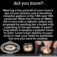 Amazon, Apple, and Beautiful: did you know?  Wearing a tiny portrait of your lovers  eye on your jewelry was a secretive  romantic gesture in the 18th and 19th  centuries. When the Prince of Wales  fell in love with a catholic widow and  proposed by sending her a locket with  a painting of his eye inside, it wasn't  long before it became a popular trend  to wear 'Lover's Eye'jewelry on your  wrist or near your heart to symbolize  the love you have for another.  PHOTO: WIKIPEDIA/PBS  DIDYOUKNOWFACTS.COM This is kind of beautiful ❤️👁 love beautiful relationship cute 📢 Share the knowledge! Tag your friends in the comments. ➖➖➖➖➖➖➖➖➖➖➖ Want more Did You Know(s)? ➡📓 Buy our book on Amazon: [LINK IN BIO] ➡📱 Download our App: http:-apple.co-2i9iX0u ➡📩 Get daily text message alerts: http:-Fact-Snacks.com ➡📩 Free email newsletter: http:-DidYouKnowFacts.com-Sign-Up- ➖➖➖➖➖➖➖➖➖➖➖ We post different content across our channels. Follow us so you don't miss out! 📍http:-facebook.com-didyouknowblog 📍http:-twitter.com-didyouknowfacts ➖➖➖➖➖➖➖➖➖➖➖ DYN FACTS TRIVIA TIL DIDYOUKNOW NOWIKNOW