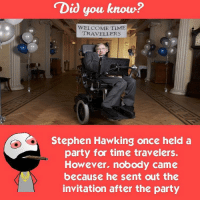 Memes, Stephen Hawking, and Hawks: Did you know?  WELCOME TIME  TRAVELLERS  Stephen Hawking once held a  party for time travelers.  However, nobody came  because he sent out the  invitation after the party