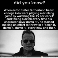 Amazon, Apple, and Books: did you know?  When actor Kiefer Sutherland heard  college kids were playing a drinking  game by watching the TV series '24  and taking a drink every time his  character says 'damn it!', he started  making an effort to throw in a 'damn it,  damn it, damn it,' every now and then  PHOTO: INSTAGRAM, KIEFERSUTHERLAND  DIDYOUKNOWFACTS.cO A true hero. 🍻 drinkinggame funny beerme damnit 📢 Share the knowledge! Tag your friends in the comments. ➖➖➖➖➖➖➖➖➖➖➖ Want more Did You Know(s)? ➡📓 Buy our book on Amazon: [LINK IN BIO] ➡📱 Download our App: http:-apple.co-2i9iX0u ➡📩 Get daily text message alerts: http:-Fact-Snacks.com ➡📩 Free email newsletter: http:-DidYouKnowFacts.com-Sign-Up- ➖➖➖➖➖➖➖➖➖➖➖ We post different content across our channels. Follow us so you don't miss out! 📍http:-facebook.com-didyouknowblog 📍http:-twitter.com-didyouknowfacts ➖➖➖➖➖➖➖➖➖➖➖ DYN FACTS TRIVIA TIL DIDYOUKNOW NOWIKNOW
