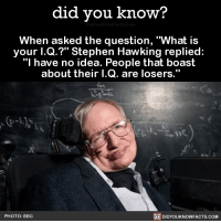 "Dank, Stephen, and Stephen Hawking: did you know?  When asked the question, ""What is  your l.Q.?"" Stephen Hawking replied:  ""I have no idea. People that boast  about their I.Q. are losers.  PHOTO: BBC  DIDYOUKNOWFACTS.COM Don't be a loser. 🤓  📓Buy the official Did You Know book on Amazon: http://amzn.to/2eNRlj1"