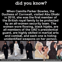 Dank, Royal Family, and Bowling: did you know?  When Camilla Parker Bowles, the  Duchess of Cornwall, visited Abu Dhabi  in 2016, she was the first member of  the British royal family to be protected  by an all-women security team. The  women wore flowing, black hijabs, are  all members of the UAE's presidential  guard, are highly skilled in martial arts  and combat, and each one is hiding  unidentified weapons on her person.  DIDYOUKNOWBLOG.coM  PHOTO: AFP/GETTY, DAILY MAIL These women SLAY! 👯👯👯  Subscribe and get Did You Know(s) texted directly to you ➡ https://fact-snacks.com