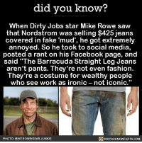 "Facebook, Fake, and Fashion: did you know?  When Dirty Jobs star Mike Rowe saw  that Nordstrom was selling $425 jeans  covered in fake ""mud', he got extremely  annoyed. So he took to social media,  posted a rant on his Facebook page, and  said ""The Barracuda Straight Leg Jeans  aren't pants. They're not even fashion.  They're a costume for wealthy people  who see work as ironic not iconic  DIDYourkNowFACTs.coM  PHOTO: MIKE ROWE/GEAR JUNKIE Are kids today so lazy they can't even break-in a pair of pants?"