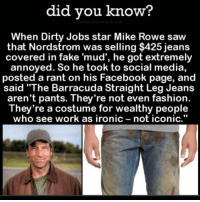 "Facebook, Fake, and Fashion: did you know?  When Dirty Jobs star Mike Rowe saw  that Nordstrom was selling $425 jeans  covered in fake 'mud', he got extremely  annoyed. So he took to social media,  posted a rant on his Facebook page, and  said ""The Barracuda Straight Leg Jeans  aren't pants. They're not even fashion.  They're a costume for wealthy people  who see work as ironic  not iconic"