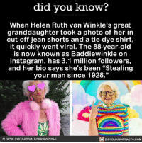 "Amazon, Instagram, and Memes: did you know?  When Helen Ruth van Winkle's great  granddaughter took a photo of her in  cut-off jean shorts and a tie-dye shirt,  it quickly went viral. The 88-year-old  is now known as Baddiewinkle on  Instagram, has 3.1 million followers  and her bio says she's been ""Stealing  your man since 1928.""  PHOTO: INSTAGRAM, BADDIEWINKLE  DIDYOUKNOWFACTS.COM She's a baddie. 💅🏼 awesome slay queen instagram ➡️📓 Buy our book on Amazon: [LINK IN BIO]"