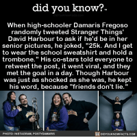 "Amazon, Apple, and Facebook: did you know?  When high-schooler Damaris Fregoso  randomly tweeted Stranger Things'  David Harbour to ask if he'd be in her  senior pictures, he joked, ""25k. And I get  to wear the school sweatshirt and hold a  trombone."" His co-stars told everyone to  retweet the post, it went viral, and they  met the goal in a day. Though Harbour  was just as shocked as she was, he kept  his word, because ""friends don't lie.""  PHOTO: INSTAGRAM, POSTYDAMARIS  DIDYOUKNOWFACTS.COM ""Friends don't lie."" - 1️⃣1️⃣ strangerthings milliebobbybrown davidharbour eleven 📢 Share the knowledge! Tag your friends in the comments. ➖➖➖➖➖➖➖➖➖➖➖ Want more Did You Know(s)? ➡📓 Buy our book on Amazon: [LINK IN BIO] ➡📱 Download our App: http:-apple.co-2i9iX0u ➡📩 Get daily text message alerts: http:-Fact-Snacks.com ➡📩 Free email newsletter: http:-DidYouKnowFacts.com-Sign-Up- ➖➖➖➖➖➖➖➖➖➖➖ We post different content across our channels. Follow us so you don't miss out! 📍http:-facebook.com-didyouknowblog 📍http:-twitter.com-didyouknowfacts ➖➖➖➖➖➖➖➖➖➖➖ DYN FACTS TRIVIA TIL DIDYOUKNOW NOWIKNOW"
