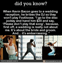 "10/10 would pay alot of money to have Kevin Bacon at my wedding. 👰  We have an App! ➡ https://itunes.apple.com/us/app/did-you-know-blog/id1136268619: did you know?  When Kevin Bacon goes to a wedding  reception, he bribes the DJ so they  won't play Footloose. ""I go to the disc  jockey and hand him $20 and say,  ""Please don't play that song', because,  first off, a wedding is really not about  me. It's about the bride and groom  And... it's embarrassing.  PHOTO: WONDER HOW TO  DIDYOUKNOWFACTS.COM 10/10 would pay alot of money to have Kevin Bacon at my wedding. 👰  We have an App! ➡ https://itunes.apple.com/us/app/did-you-know-blog/id1136268619"