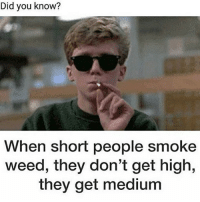 weeds: Did you know?  When short people smoke  weed, they don't get high,  they get medium