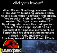"dialogues: did you know?  When Steven Spielberg previewed the  rex CGI while making Jurassic Park,  he told stop-motion animator Phil Tippet  You're out of a job,' to which Tippett  replied, 'Don't you mean extinct?""  Spielberg later wrote this dialogue into  the script and kept Tippett on as a  consultant for dinosaur movement, so  Tippett had his stop-motion animators  trained in CGI, and he won an  Academy Award for Best Visual Effects.  TURANCPARK"