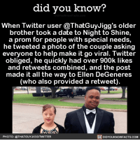 Heartwarming! 💗  Get the Did You Know book ➡ http://amzn.to/2eNRlj1: did you know?  When Twitter user @ThatGuyJigg's older  brother took a date to Night to Shine,  a prom for people with special needs,  he tweeted a photo of the couple asking  everyone to help make it go viral. Twitter  obliged, he quickly had over 900k likes  and retweets combined, and the post  made it all the way to Ellen DeGeneres  (who also provided a retweet).  PHOTO: @THAT GUYJIGGITWITTER  DIDYOUKNOWFACTS.COM Heartwarming! 💗  Get the Did You Know book ➡ http://amzn.to/2eNRlj1