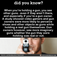 "Click, Guns, and Saw: did you know?  When you're holding a gun, you see  other guns - even if they aren't there,  and especially if you're a gun owner.  A study showed video gamers and gun  owners were more likely to perceive  shoes and other objects as guns while  holding a real gun themselves. Guin  owners however, saw more imaginary  guns whether the gun they were  holding was real or not.  PHOTO: JUSTIN KRALISHUTTERSTOCK  DIDYOUKNOWBLOG.COM <p><a href=""http://xaqalibre.tumblr.com/post/143675741741/did-you-kno-when-youre-holding-a-gun-you-see"" class=""tumblr_blog"">xaqalibre</a>:</p>  <blockquote><p><a class=""tumblr_blog"" href=""http://did-you-kno.tumblr.com/post/143645821421"">did-you-kno</a>:</p> <blockquote> <p>When you're holding a gun, you see  other guns - even if they aren't there,  and especially if you're a gun owner.  A study showed video gamers and gun  owners were more likely to perceive  shoes and other objects as guns while  holding a real gun themselves. Gun  owners however, saw more imaginary  guns whether the gun they were  holding was real or not.  <a href=""http://europepmc.org/abstract/med/26325938"">Source</a></p> </blockquote>  <p>Your source has none of the following:<br/>-A title<br/>-An abstract<br/>-Citations<br/>-Related articles<br/><b>-An article of any sort in and of itself</b></p><figure data-orig-width=""626"" data-orig-height=""369"" class=""tmblr-full""><img src=""https://78.media.tumblr.com/a5fc02f71ef97ff8b253665b3b6dd17a/tumblr_inline_o6hru6Fayu1rqi1pj_540.png"" data-orig-width=""626"" data-orig-height=""369""/></figure><p>You quite genuinely cited <i>a blank sheet of paper </i>as your source.<br/></p></blockquote>  <p>People trust anything if it has a linked source, even if they never actually click on that link.</p>"