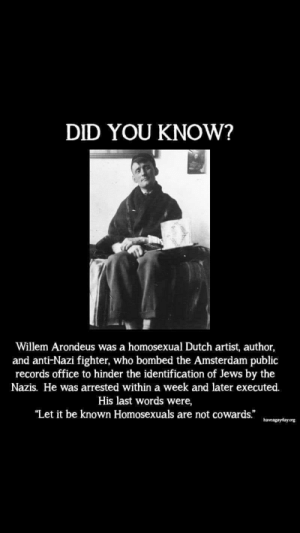 """Madlad Gay: DID YOU KNOW?  Willem Arondeus was a homosexual Dutch artist, author,  and anti-Nazi fighter, who bombed the Amsterdam public  records office to hinder the identification of Jews by the  Nazis. He was arrested within a week and later executed.  His last words were,  """"Let it be known Homosexuals are not cowards.""""  haveagayday.org Madlad Gay"""