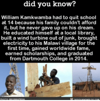 College, Memes, and Library: did you know?  William Kamkwamba had to quit school  at 14 because his family couldn't afford  it, but he never gave up on his dream  He educated himself at a local library,  built a wind turbine out of junk, brought  electricity to his Malawi village for the  first time, gained worldwide fame,  earned scholarships, and graduated  from Dartmouth College in 2014. Feel good story! ❤❤❤ amazing awesome story love ➡📱Download our free App: [LINK IN BIO]