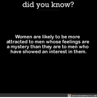 Be mysterious! 😏💁🏼♂️ funny weird relationshipgoals women 📢 Share the knowledge! Tag your friends in the comments. ➖➖➖➖➖➖➖➖➖➖➖ Want more Did You Know(s)? ➡📓 Buy our book on Amazon: [LINK IN BIO] ➡📱 Download our App: http:-apple.co-2i9iX0u ➡📩 Get daily text message alerts: http:-Fact-Snacks.com ➡📩 Free email newsletter: http:-DidYouKnowFacts.com-Sign-Up- ➖➖➖➖➖➖➖➖➖➖➖ We post different content across our channels. Follow us so you don't miss out! 📍http:-facebook.com-didyouknowblog 📍http:-twitter.com-didyouknowfacts ➖➖➖➖➖➖➖➖➖➖➖ DYN FACTS TRIVIA TIL DIDYOUKNOW NOWIKNOW: did you know?  Women are likely to be more  attracted to men whose feelings are  a mystery than they are to men who  have showed an interest in them.  DIDYOUKNOWFACTS.coM Be mysterious! 😏💁🏼♂️ funny weird relationshipgoals women 📢 Share the knowledge! Tag your friends in the comments. ➖➖➖➖➖➖➖➖➖➖➖ Want more Did You Know(s)? ➡📓 Buy our book on Amazon: [LINK IN BIO] ➡📱 Download our App: http:-apple.co-2i9iX0u ➡📩 Get daily text message alerts: http:-Fact-Snacks.com ➡📩 Free email newsletter: http:-DidYouKnowFacts.com-Sign-Up- ➖➖➖➖➖➖➖➖➖➖➖ We post different content across our channels. Follow us so you don't miss out! 📍http:-facebook.com-didyouknowblog 📍http:-twitter.com-didyouknowfacts ➖➖➖➖➖➖➖➖➖➖➖ DYN FACTS TRIVIA TIL DIDYOUKNOW NOWIKNOW