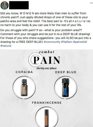 """This woman calls herself a """"practitioner"""". ( she took a fertility class online): Did you know, WOMEN are more likely than men to suffer from  chronic pain?! Just apply diluted drops of one of these oils to your  painful area and feel the relief. The best part is- it's all n a tural so  no harm to your body & you can use it for the rest of your life.  Do you struggle with pain? If so--what is your problem area??  Comment with your struggle and be put in to a DEEP BLUE drawing!  For those of you who share suggestions- you will ALSO be put into a  drawing for a FREE DEEP BLUE!! #community #fiatfem #painrelief  #natural  combat  PAIN  during any phase  COPAIBA  DEEP BLUE  FRANKINCENSE This woman calls herself a """"practitioner"""". ( she took a fertility class online)"""