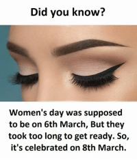 Took Too Long: Did you know?  Women's day was supposed  to be on 6th March, But they  took too long to get ready. So,  it's celebrated on 8th March.