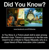 Memes, Pixar, and Hayao Miyazaki: Did You Know?  www.facebook.com/DYKAnime  In Toy Story 3, a Totoro plush doll is seen among  Bonnie's toys. Totoro's appearance in the film was  meant to be a tribute to Hayao Miyazaki, who is a  close friend of Pixar executive John Lasseter. From @makoto_tachibana22 . . . . . . . . ..