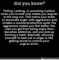 Amazon, Drunk, and Memes: did you know?  Yelling, venting, or punching a pillow  when you're mad only makes you angrier  in the long run. This trains your brain  to associate anger with aggression and  creates a counterproductive cycle: the  aggression makes you feel better, the  rush you get from being angry then  becomes addictive, and you end up  forming a habit. Basically, allowing  yourself to lash out in anger is like  getting drunk to control your  urge to drink.  DIDYOUKNOWFACTS.COM Sometimes you just need to be angry 🤷🏻‍♀️🤷🏻‍♂️ interesting human behavior wow anger ➡️📓 Buy our book on Amazon: [LINK IN BIO]