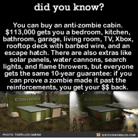 Dank, Facts, and Texting: did you know?  You can buy an anti-zombie cabin.  113,000 gets you a bedroom, kitchen,  bathroom, garage, living room, TV Xbox,  rooftop deck with barbed wire, and an  escape hatch. There are also extras like  solar panels, water cannons, search  lights, and flame throwers, but everyone  gets the same 10-year guarantee: if you  can prove a zombie made it past the  reinforcements, you get your back.  DIDYOUKNOWBLOG.coM  PHOTO: TIGER LOG CABINS What more could you need??!  Want more Did You Know's? Sign-up below... ➡ Text message alerts: http://fact-snacks.com ➡ Email: http://goo.gl/iRFFE7