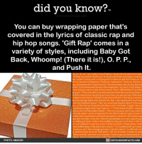 Alive, Amazon, and Apple: did you know?  You can buy wrapping paper that's  covered in the lyrics of classic rap and  hip hop songs. 'Gift Rap' comes in a  variety of stvles, including Baby Got  Back, Whoomp! (There it is!), O. P. P.,  and Push It  rl keep my women like Flo Jo/A word to the thick soul sisters, I want to  lay cause l'm long, and I'm strong and I'm down to get the friction on/S  to do with my selection/Thirty six-twenty four- thirty six/ Ha ha, oe  but please don't lose that butt/Some brothers want to play that has  Eck in, to the beanpole dames in the magazines / You ain't it miss thing /  and you want a triple X throw down/ Dial 1-900-MIKALOT and kici  guys?/They only talk to her because she looks like a total prostitute,  bitty waist and a round thang in your face, you get sprung/Wanna pu  es (me so horny)/0000 rump of smooth skin/You say you wanna  the average black man and ask him that she's gotta pack much bac  h the Oakland booty)/llike 'em round and big and when I'm throwir  so fine that you'll see Double Mix-a-Lot's in trouble- beggin' for a pi  l gotta be straight when I say l want to/Til the break of dawn- baby g  vanna roll in my Mercedes? (yeah)/ Then turn around, stick it out, even w  Honda, playin' workout tapes by Fonda/ But Fonda ain't got a motor in  o they toss it and leave it andI pull up quick to retrieve it/So Cosmo says  and rice didn't miss her/Some knuckleheads try to dis 'cause his gir  Baby got back /Little in the middle but she got much back I/ Oh m  Ican't believe it's just so round /It's like out there/Imean gross/Look  [was stuffed deep in the peans she's wearin. / I'm hooked and I can't stop  cause you ain't that average groupie/I saw her dancin', to hell with rom  ur girlfriend got the butt? (hel yeah)/Tell 'em to shake it (shake it), shal  like an animal, now here's my scandal/I want to got you home and uh, d  PHOTO: AMAZON  DIDYOUKNOWFACTS.COM What a time to be alive! 🎁 presents wrapping giftrap funny 📢 Share the knowledge! Tag your friends in the comments. ➖➖➖➖➖➖➖➖➖➖➖ Want more Did You Know(s)? ➡📓 Buy our book on Amazon: [LINK IN BIO] ➡📱 Download our App: http:-apple.co-2i9iX0u ➡📩 Get daily text message alerts: http:-Fact-Snacks.com ➡📩 Free email newsletter: http:-DidYouKnowFacts.com-Sign-Up- ➖➖➖➖➖➖➖➖➖➖➖ We post different content across our channels. Follow us so you don't miss out! 📍http:-facebook.com-didyouknowblog 📍http:-twitter.com-didyouknowfacts ➖➖➖➖➖➖➖➖➖➖➖ DYN FACTS TRIVIA TIL DIDYOUKNOW NOWIKNOW