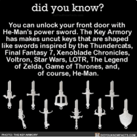 Game of Thrones, Memes, and Star Wars: did you know?  You can unlock your front door with  He-Man's power sword. The Key Armory  has makes uncut keys that are shaped  like swords inspired by the Thundercats,  Final Fantasy 7,Xenoblade Chronicles,  Voltron, Star Wars, LOTR, The Legend  of Zelda, Game of Thrones, and,  of course, He-Man  DIDYouKNowFACTs.coM  PHOTO: THE KEY ARMORY Yes please 🤓⚔️ awesome keys swords amazing ➡📱Download our free App: [LINK IN BIO]