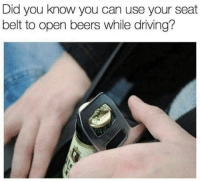 "Driving, Life, and Memes: Did you know you can use your seat  belt to open beers while driving? <p>Useful Life hacks via /r/memes <a href=""https://ift.tt/2ImnZ7B"">https://ift.tt/2ImnZ7B</a></p>"