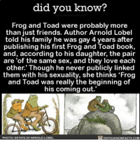 "Family, Friends, and Love: did you know?  You know acts con  Frog and Toad were probably more  than just friends. Author Arnold Lobel  told his family he was gay 4 years after  publishing his first Frog and Toad book,  and, according to his daughter, the pair  are of the same sex, and they love each  other. Though he never publicly linked  them with his sexuality, she thinks ""Frog  and Toad was really the beginning of  his coming out.  PHOTO: ESTATE OF ARNOLD LOBEL  DIDYOUKNOWFACTS.COM 🌈❤️ frogandtoad love bff stories ➡📱Download our free App: [LINK IN BIO]"