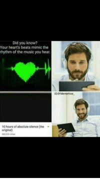 Music, Dank Memes, and Silence: Did you know?  Your heart's beats mimic the  rhythm of the music you hear.  10 hours of absolute silence (the  original)  400436 vistas  iG@Meme hive 🎶