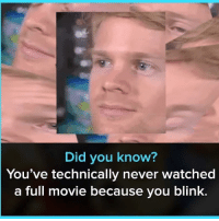 Movie, Dank Memes, and Hope: Did you know?  You've technically never watched  a full movie because you blink.