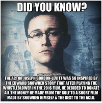 Respect☝ Repost @standup911: DID YOU KNOWh  REPORT MA  RACTE  TELLIGENC  TON  YES WTTE  THEFREETHOUGHTPROJECT COM  THE ACTOR JOSEPH GORDON-LEVITT WAS SO INSPIRED BY  THE EDWARD SNOWDEN STORY THAT AFTER PLAYING THE  WHISTLEBLOWER IN THE 2016 FILM, HE DECIDED TO DONATE  ALL THE MONEYHEMADE FROM THE ROLETOASHORT FILM  MADE BY SNOWDEN HIMSELF &THE REST TOTHEACLU. Respect☝ Repost @standup911