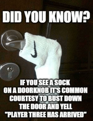 """Common, Player, and Down: DID YOU KNOWP  IF YOU SEE A SOCK  ON A DOORKNOB ITS COMMON  COURTESY TO BUST DOWN  THE DOOR AND YELL  """"PLAYER THREE HAS ARRIVED SLPT - IF you don't know why, just try it to see."""