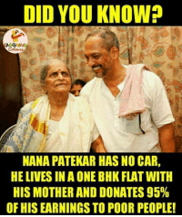 Cars, Respect, and Live: DID YOU KNOWP  NANA PATEKAR HAS NO CAR,  HE LIVES IN A ONE BHK FLAT WITH  HIS MOTHER AND DONATES 95%  OF HIS EARNINGS TO POOR PEOPLE! Respect...