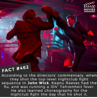 John Wick, Memes, and Movies: DID YOU KNOWW  MOVIES  FACT #462  According to the directors' commentary, when  they shot the top-level nightclub fight  sequence in John Wick, Keanu Reeves had the  flu, and was running a 104° Fahrenheit fever.  He also learned choreography for the  nighclub fight the day that he shot it. What is the best fight scene you ever saw in a movie? • • • • Double Tap and Tag someone who needs to know this 👇 All credit to the respective film and producers. movie movies film tv camera cinema fact didyouknow moviefacts cinematography screenplay director actor actress act acting movienight cinemas watchingmovies hollywood bollywood didyouknowmovies