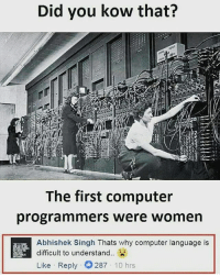 Computer, Women, and Engineering: Did you kow that?  The first computer  programmers were women  Abhishek Singh Thats why computer language is  difficult to understand.  Like Reply O287 10 hrs *know