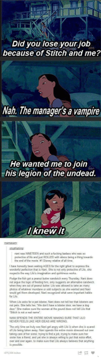 """Arguing, Disney, and Fucking: Did you lose your job  because of Stitch and me?  Nah. The managers a vampire  He wanted me to join  his legion of the undead.  lknew.it  mamasam  stoothatimo  nani was NINETEEN and such a fucking badass who was so  protective of lilo and just ROLLED with aliens being a thing towards  the end of the movie. #1 Disney relative of all time  I have honestly been waiting AGES for the right gifset to express the  wonderful perfection that is Nani. She is not only protective of Lilo, she  respects the way Lilo's imagination and quirkiness works.  Pudge the fish got a peanut butter sandwich every Thursday. Nani does  not argue the logic of feeding him, only suggests an altemative sandwich  when they are out of peanut butter Lilo was allowed to take as many  photos of whatever mundane or odd subjects as she wanted and Nani  would get them developed. Nani recognized what were important habits  for Lilo  When Lilo asks for a pet lobster, Nani does not tell her that lobsters are  not pets. She tells her """"We don't have a lobster door, we have a dog  door She makes sure the woman at the pound does not tell Lilo that  Stitch is not a real name  NANI SPENDS THE ENTIRE MOVIE MAKING SURE THAT LILO  NEVER FEELS LIKE HER IDEAS ARE WRONG  The only time we truly see Nani get angry with Lilo is when she is scared  of Lilo being taken away. Nani spends the entire movie stressed out over  taking care of her sister, trying to find a job, trying to make sure her  sister has a friend, and yet she is always willing to put that extra effort  over and over again, to make sure that Lilo always believes that anything  is possible  475,344 notes <p>I'm sure this has already been posted here before, but every time I see this it makes me smile. via /r/wholesomememes <a href=""""http://ift.tt/2vQxUyA"""">http://ift.tt/2vQxUyA</a></p>"""