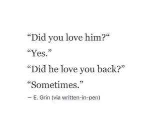 "Love You Back: ""Did you love him?""  ""Yes ""  ""Did he love you back?""  ""Sometimes.""  _ E. Grin (via written-in-pen)  ce  05  05  05"