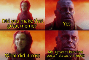 """Meme, Reddit, and Dank Memes: Did you make that  great meme?  Yes  My """"upvotes but dont  posts"""" status on reddit  What did it cost But I am not as great as them, not gonna lie"""