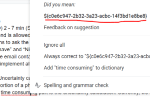 """Google, Dictionary, and Email: Did you mean:  ${cOe6c947-2b32-3a23-acbc-14f3bd1e8be8}  Feedback on suggestion  ) 2 - 7 min (S  nd is allowed  ns to ask the  gnore all  ave"""" and """"Ni  Always correct to """"${c0e6c947-2b32-3a23-acb  e email conta  implement al  Add """"time consuming"""" to dictionary  Uncertainty ca  ortion of a ph A Spelling and grammar check  time consum Ah yes, how could I ever made such a silly mistake, golly me! (Google Docs)"""