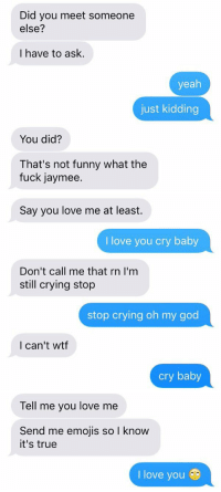 Baby, It's Cold Outside, Crying, and Dating: Did you meet someone  else?  I have to ask.  yeah  just kidding  You did?  That's not funny what the  fuck jaymee.   Say you love me at least.  love you cry baby  Don't call me that rn I'm  still crying stop  stop crying oh my god  I can't wtf  cry baby   Tell me you love me  Send me emojis so I know  it's true  I love you dating me is like
