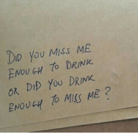 Did, You, and Miss: DID you Miss ME  ENOU GH 7o DRINK  0K D1D YOU DRINK  ENOUGH TO MSS ME?