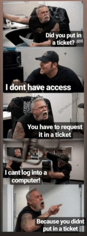 My IT department: Did you put in  a ticket?  |I dont have access  Thatsooiy  You have to request  it in a ticket  I cant log into a  computer!  Because you didnt  put in a ticket My IT department