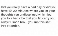 https://t.co/re8V4zqY6N: Did you really have a bad day or did you  have 10-20 minutes where you let your  thoughts run undiscplined which led  you to a bad vibe that you let carry you  away? C'mon bro... you run this shit.  Pay attention. https://t.co/re8V4zqY6N